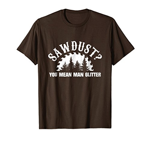 - Mens Sawdust You Mean Man Glitter Woodworking T-Shirt 2XL Brown