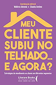 Meu cliente subiu no telhado... e agora?: estratégias de atendimento ao cliente em diferentes segmentos