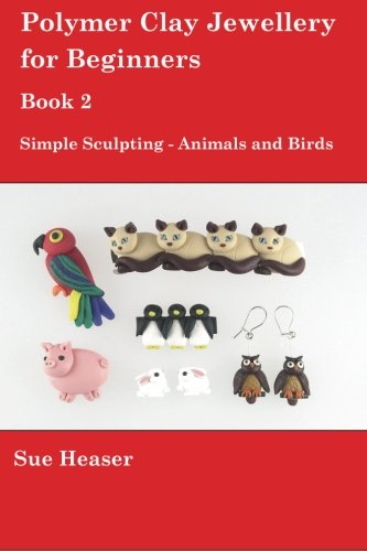 Polymer Clay Jewellery for Beginners: Book 2 - Simple Sculpting - Animals and Birds (Volume - Clay Simple