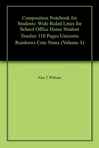 Composition Notebook for Students: Wide Ruled Lines for School Office Home Student Teacher 110 Pages Unicorns Rainbows Cute Notes (Volume 3) por Nita T William