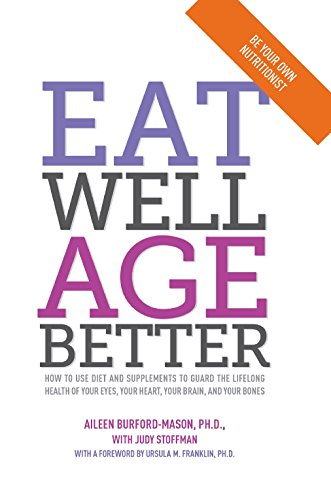Eat Well Age Better: How to Use Diet and Supplements to Guard the Lifelong Health of Your Eyes, Your Heart, Your Brain, and Your Bones