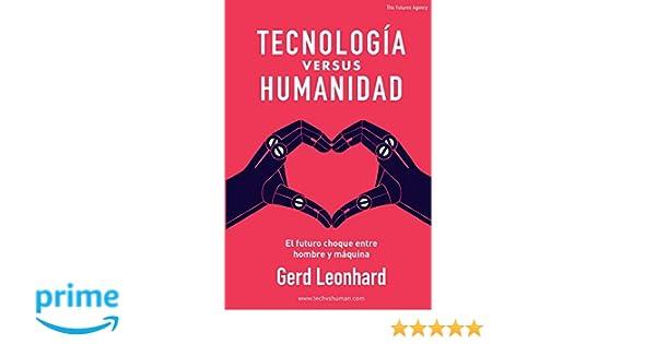Amazon.com: TECNOLOGÍA versus HUMANIDAD: El futuro choque entre hombre y máquina (Spanish Edition) (9781717560636): Gerd Leonhard, Claudia Castellanos Tamez ...