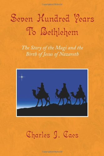 Seven Hundred Years To Bethlehem: The Story of the Magi and the Birth of Jesus of Nazareth