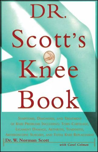 Dr. Scott's Knee Book: Symptoms, Diagnosis, and Treatment of Knee Problems Including Torn Cartilage, Ligament Damage, Arthritis, Tendinitis, Arthroscopic Surgery, and Total Knee Replacement