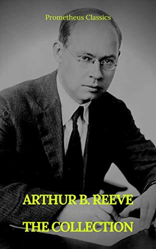 ARTHUR B. REEVE : THE COLLECTION (Prometheus Classics)