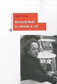 Bernard Noël : Le monde à vif par Alain Marc