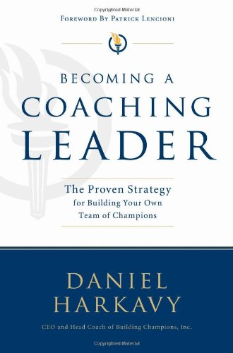 Becoming a Coaching Leader: The Proven Strategy for Building Your Own Team of Champions