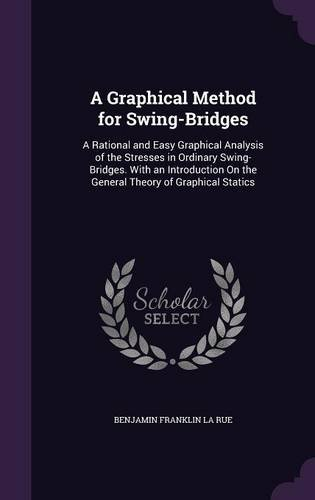 Download A Graphical Method for Swing-Bridges: A Rational and Easy Graphical Analysis of the Stresses in Ordinary Swing-Bridges. with an Introduction on the General Theory of Graphical Statics pdf