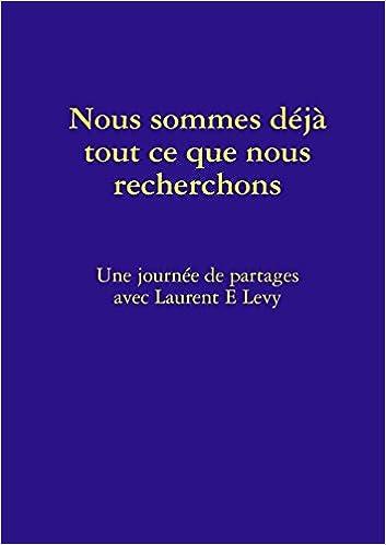 3e0c122fe0cd32 Amazon.fr - Nous Sommes Déjà Tout Ce Que Nous Recherchons - Laurent E. Levy  - Livres