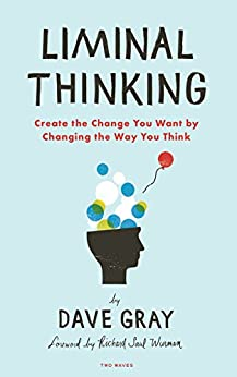 Liminal Thinking: Create the Change You Want by Changing the Way You Think por [Gray, Dave]