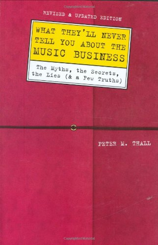 What They'll Never Tell You About the Music Business, Revised and Updated Editio: The Myths, the Secrets, the Lies (And