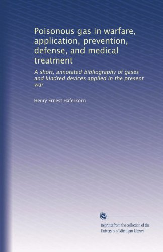 Poisonous gas in warfare, application, prevention, defense, and medical treatment: A short, annotated bibliography of gases and kindred devices applied in the present war