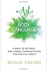 The Art of Body Language: 8 Ways to Optimize Non-verbal Communication for Positive Impact (The Art of First Impressions for Positive Impact) (Volume 3) Paperback