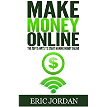Make Money Online: The Top 15 Ways To Start Making Money Online (How to Make Money Online, 2017)