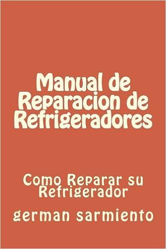 Manual de Reparacion de Refrgeradores: Como Reparar su Refrigerador: Amazon.es: german sarmiento: Libros