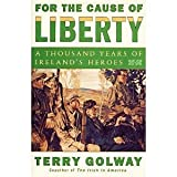 For the Cause of Liberty : A Thousand Years of Ireland's Heroes, Golway, Terry, 0756752566