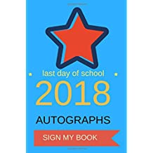 Last Day of School Autograph Book 2018: Sign My Book for Elementary, Middle, or High School Students & Teachers End of School Graduation Journal, ... Blank Pages for Signatures, Drawings & Notes