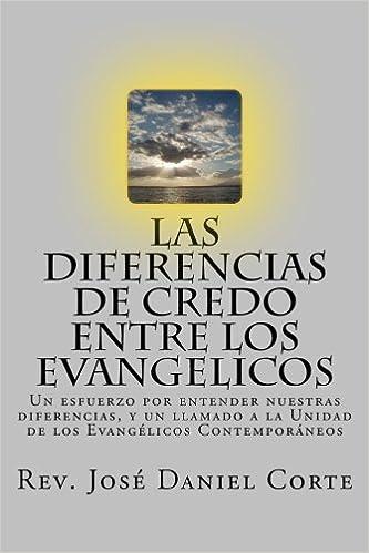 Las Diferencias de Credo entre los Evangelicos: Un esfuerzo por entender nuestras diferencias, y un llamado a la Unidad de los Evangélicos Contemporáneos: ...