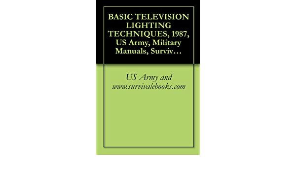 BASIC TELEVISION LIGHTING TECHNIQUES - Kindle edition by U.S. Army Military Manuals and Survival Ebooks Branch U.S. Military Delene Kvasnicka of ...  sc 1 st  Amazon.com & BASIC TELEVISION LIGHTING TECHNIQUES - Kindle edition by U.S. Army ... azcodes.com