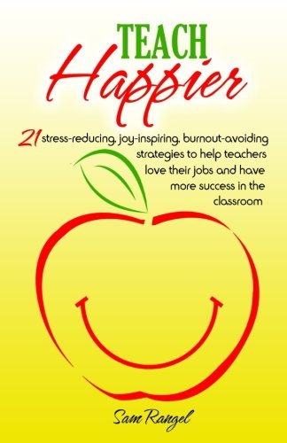 Teach Happier: 21 stress-reducing, joy-inspiring, burnout-avoiding strategies to help teachers love their jobs and have
