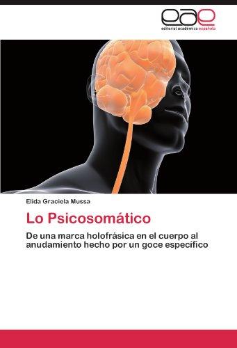 Lo Psicosomatico: De una marca holofrasica en el cuerpo al anudamiento hecho por un goce especifico (Spanish Edition) [Elida Graciela Mussa] (Tapa Blanda)