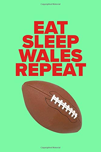 Eat Sleep Wales Repeat - Journal For Real Rugby Fans: Blank Ruled Gift Notebook