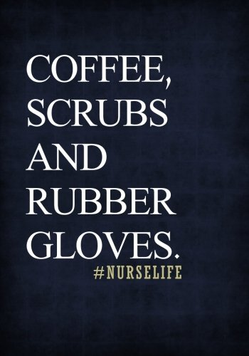 Coffee, Scrubs and Rubber Gloves. #Nurselife Notebook 7x10 Softcover: A Lined/Ruled Paper Composition Book/Journal for Nurses (RN's, LVN's, LPN's and & Nurse Appreciation Week Gifts for Her)
