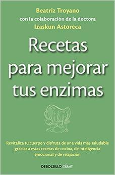 Recetas Para Mejorar Tus Enzimas: Revitaliza Tu Cuerpo Y Disfruta De Una Vida Más Saludable Gracias A Estas Receta por Beatriz Troyano