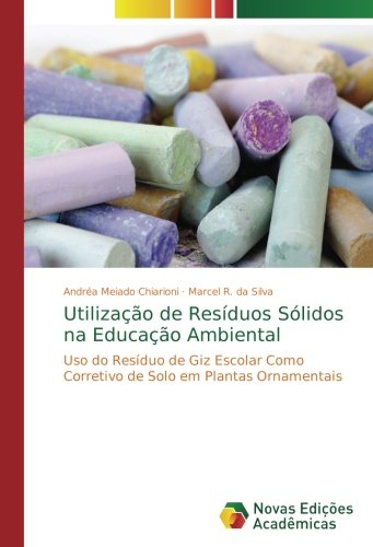 Utilizao de Resduos Slidos na Educao Ambiental: Uso do Resduo de Giz Escolar Como Corretivo de Solo em Plantas Ornamentais (Portuguese Edition)