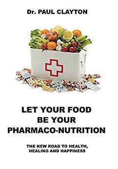 LET YOUR FOOD BE YOUR PHARMACO-NUTRITION: The new road to health, healing and happiness. by [Clayton, Dr. Paul]