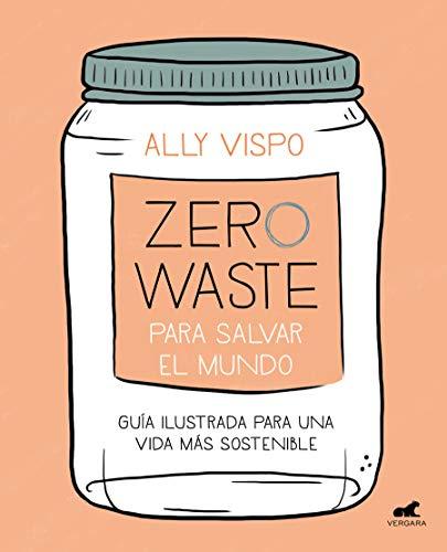 Zero Waste para salvar el mundo: Guía ilustrada para una vida sostenible (Libro práctico) por Ally Vispo