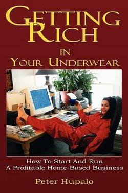 Getting Rich in Your Underwear : How to Start and Run a Profitable Home-Based Business (Paperback)--by Peter I. Hupalo [2005 Edition]
