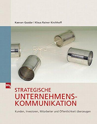 Strategische Unternehmenskommunikation: Kunden, Investoren, Mitarbeiter und Öffentlichkeit überzeugen