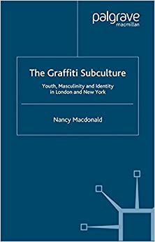 The Graffiti Subculture: Youth, Masculinity and Identity in London and New York
