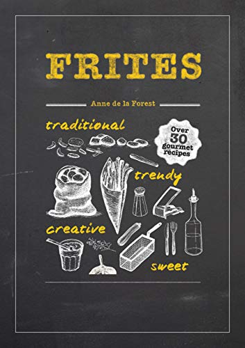 Frites: Over 30 Gourmet Recipes for all kinds of Fries, Chips and Dips
