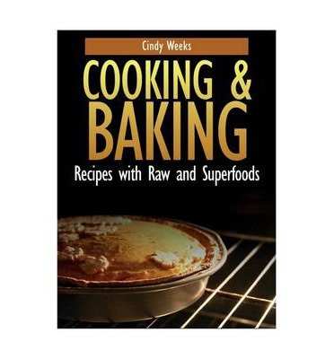Read Online [ COOKING AND BAKING: RECIPES WITH RAW AND SUPERFOODS Paperback ] Weeks, Cindy ( AUTHOR ) Mar - 12 - 2013 [ Paperback ] PDF