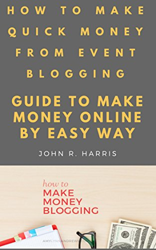 HOW TO MAKE QUICK MONEY FROM EVENT BLOGGING: GUIDE TO MAKE MONEY ONLINE BY EASY WAY