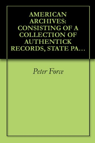 AMERICAN ARCHIVES: CONSISTING OF A COLLECTION OF AUTHENTICK RECORDS, STATE PAPERS, DEBATES, AND LETTERS AND OTHER NOTICES OF PUBLICK AFFAIRS, THE WHOLE ... OF AN ACT OF CONGRESS ([1837-53]) Volume: (Publick Records)