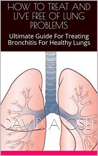 HOW TO TREAT AND LIVE FREE OF LUNG PROBLEMS: Ultimate Guide For Treating Bronchitis For Healthy Lungs