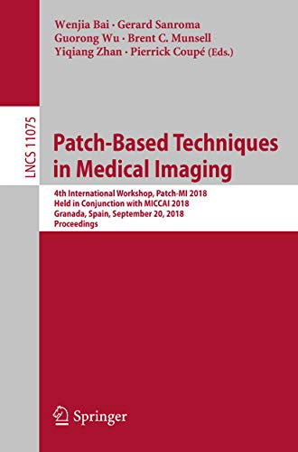 - Patch-Based Techniques in Medical Imaging: 4th International Workshop, Patch-MI 2018, Held in Conjunction with MICCAI 2018, Granada, Spain, September 20, ... Recognition, and Graphics Book 11075)