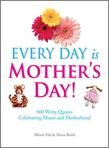 Every Day Is Mother\'s Day!: 500 Witty Quotes Celebrating ...