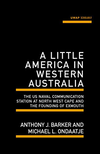 A Little America in Western Australia: The US Naval Communication Station at North West Cape and the Founding of Exmouth (Uwa Scholarly)