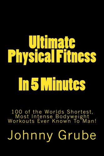 Ultimate Physical Fitness in 5 Minutes: The Worlds Shortest, Most Intense Bodyweight Workouts Ever!