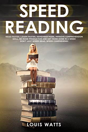 Speed reading : Read faster, learn faster, remember more, improve comprehension skills, be more productive and get more done in a week! Don't just speed read, speed comprehend! / Louis Watts