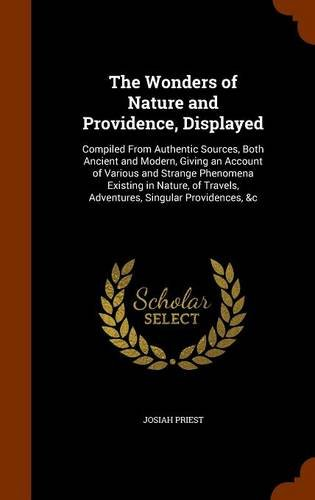 The Wonders of Nature and Providence, Displayed: Compiled From Authentic Sources, Both Ancient and Modern, Giving an Account of Various and Strange ... Travels, Adventures, Singular Providences, &c ebook