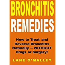Bronchitis Remedies: How to Treat and Reverse Bronchitis Naturally -- WITHOUT Drugs or Surgery!