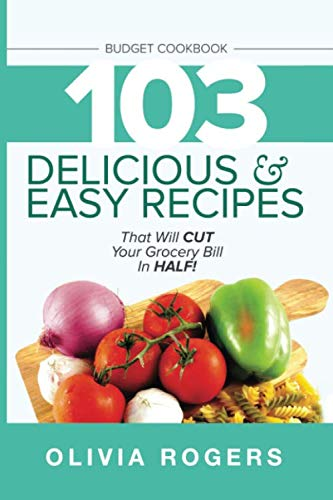 Budget Cookbook: 103 Delicious & Easy Recipes That Will CUT Your Grocery Bill in Half (Feed 4 for Under $10 A Meal) (Eating Healthy In College On A Budget)