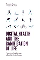 Digital Health and the Gamification of Life: How Apps Can Promote a Positive Medicalization Front Cover