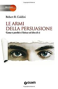 Le armi della persuasione. Come e perché si finisce col dire di sì (Italian Edition)