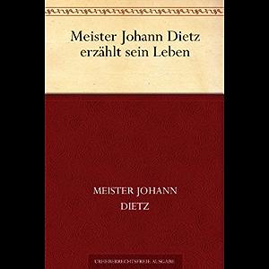 Meister Johann Dietz erzählt sein Leben (German Edition)